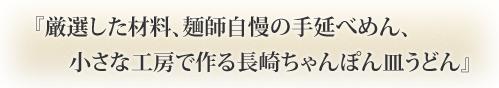 『厳選した材料、麺師自慢の手延べめん、 小さな工房で作る長崎ちゃんぽん皿うどん』